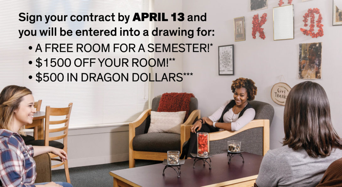 Sign your contract by April 13 and you will be entered into a drawing for: A free room for a semester*, $1500 off your room**, or $500 in Dragon Dollars***